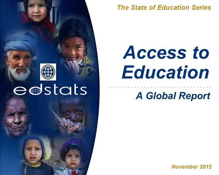 Access to Education The State of Education Series November 2012 A Global Report.