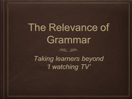 The Relevance of Grammar Taking learners beyond 'I watching TV' Taking learners beyond 'I watching TV'