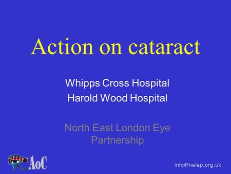 Action on cataract Whipps Cross Hospital Harold Wood Hospital North East London Eye Partnership.