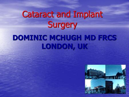 DOMINIC MCHUGH MD FRCS LONDON, UK Cataract and Implant Surgery.