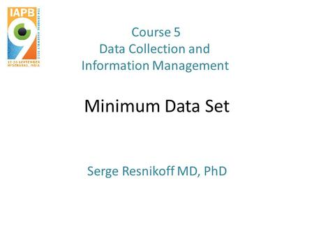 Minimum Data Set Serge Resnikoff MD, PhD Course 5 Data Collection and Information Management.