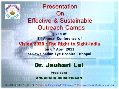 PresentationOn Effective & Sustainable Outreach Camps Dr. Jauhari Lal President ANUGRAHA DRISHTIDAAN Ph.: 011-22751327, 43103748 *