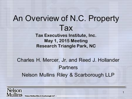 1 An Overview of N.C. Property Tax Tax Executives Institute, Inc. May 1, 2015 Meeting Research Triangle Park, NC Charles H. Mercer, Jr. and Reed J. Hollander.