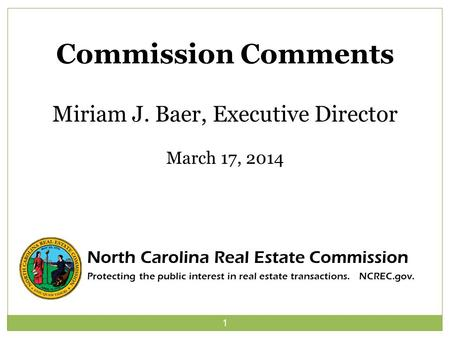 1 Commission Comments Miriam J. Baer, Executive Director March 17, 2014 North Carolina Real Estate Commission Protecting the public interest in real estate.