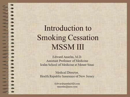 Introduction to Smoking Cessation MSSM III Edward Anselm, M.D. Assistant Professor of Medicine Icahn School of Medicine at Mount Sinai Medical Director,