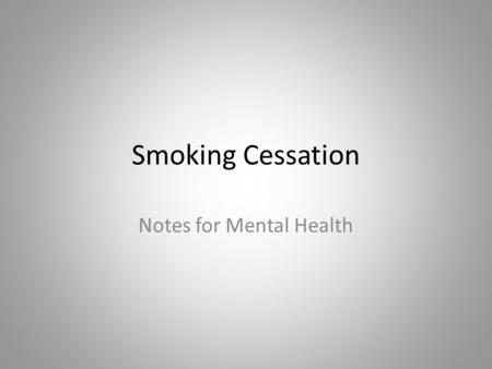Smoking Cessation Notes for Mental Health. The Myths Tobacco is a necessary form of self-medication People with MI are not interested in quitting Mentally.