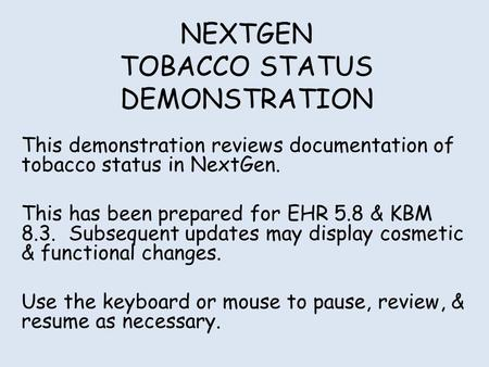 NEXTGEN TOBACCO STATUS DEMONSTRATION This demonstration reviews documentation of tobacco status in NextGen. This has been prepared for EHR 5.8 & KBM 8.3.
