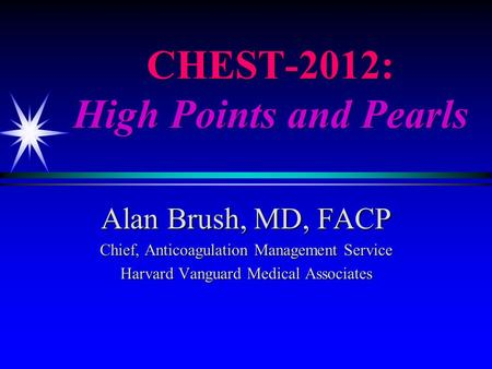 CHEST-2012: High Points and Pearls Alan Brush, MD, FACP Chief, Anticoagulation Management Service Harvard Vanguard Medical Associates.