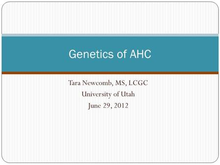 Tara Newcomb, MS, LCGC University of Utah June 29, 2012 Genetics of AHC.