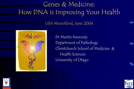 Genes & Medicine: How DNA is Improving Your Health U3A Mountford, June 2004 Dr Martin Kennedy Department of Pathology Christchurch School of Medicine &