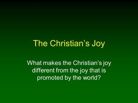 The Christian's Joy What makes the Christian's joy different from the joy that is promoted by the world?