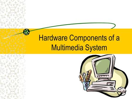 Hardware Components of a Multimedia System. Computer System Components Processor – data processing and transfer Memory – RAM (128 or 256 MB) and hard-drive.