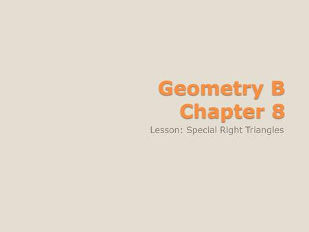 Geometry B Chapter 8 Lesson: Special Right Triangles.
