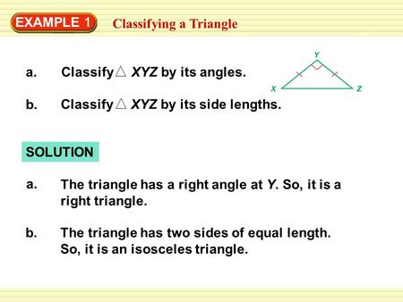 EXAMPLE 1 Classifying a Triangle a.Classify XYZ by its angles. b. Classify XYZ by its side lengths. SOLUTION a. The triangle has a right angle at Y. So,