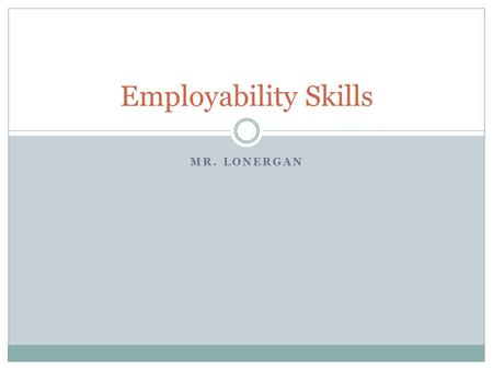 MR. LONERGAN Employability Skills. 36 month Skinny (1 year) 1 Credit Text: Skills At Work and Proffessional Development Program Course Description: Learn.