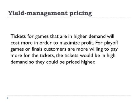 Yield-management pricing Tickets for games that are in higher demand will cost more in order to maximize profit. For playoff games or finals customers.