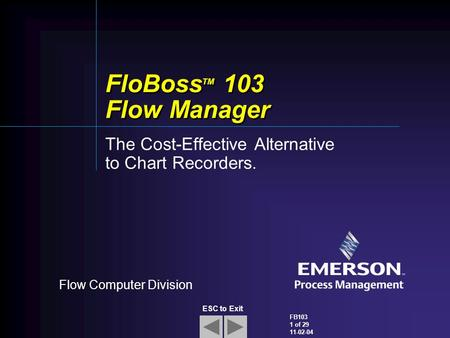 Flow Computer Division FB103 1 of 29 11-02-04 ESC to Exit FloBoss TM 103 Flow Manager The Cost-Effective Alternative to Chart Recorders.