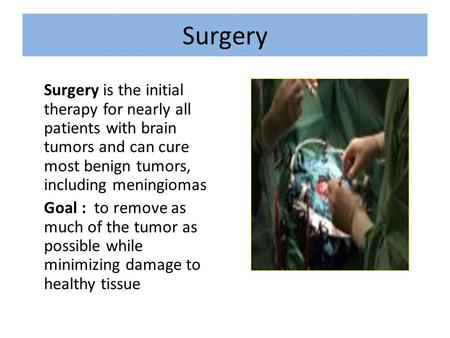 Surgery Surgery is the initial therapy for nearly all patients with brain tumors and can cure most benign tumors, including meningiomas Goal : to remove.
