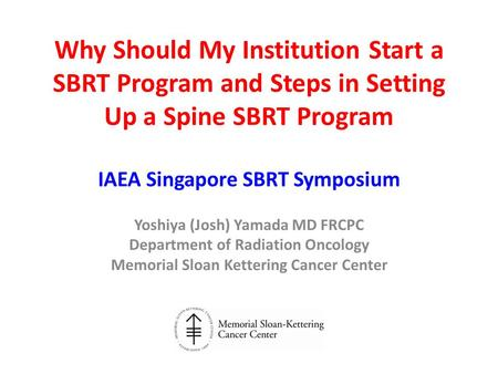 Why Should My Institution Start a SBRT Program and Steps in Setting Up a Spine SBRT Program IAEA Singapore SBRT Symposium Yoshiya (Josh) Yamada MD FRCPC.