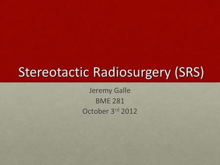 Stereotactic Radiosurgery (SRS) Jeremy Galle BME 281 October 3 rd 2012.