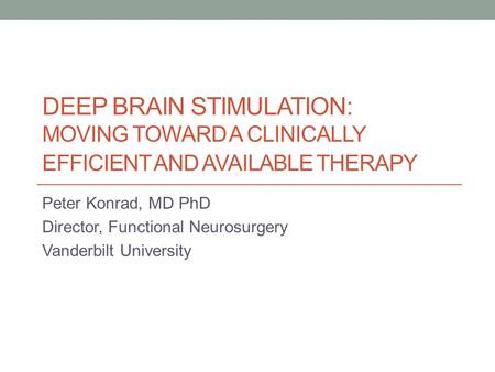 DEEP BRAIN STIMULATION: MOVING TOWARD A CLINICALLY EFFICIENT AND AVAILABLE THERAPY Peter Konrad, MD PhD Director, Functional Neurosurgery Vanderbilt University.