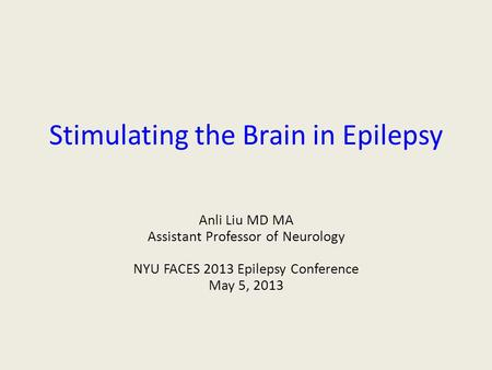 Stimulating the Brain in Epilepsy Anli Liu MD MA Assistant Professor of Neurology NYU FACES 2013 Epilepsy Conference May 5, 2013.