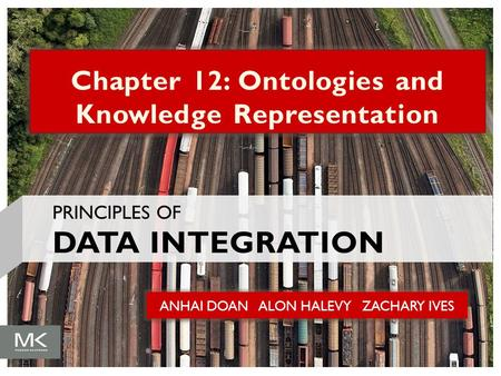 ANHAI DOAN ALON HALEVY ZACHARY IVES Chapter 12: Ontologies and Knowledge Representation PRINCIPLES OF DATA INTEGRATION.