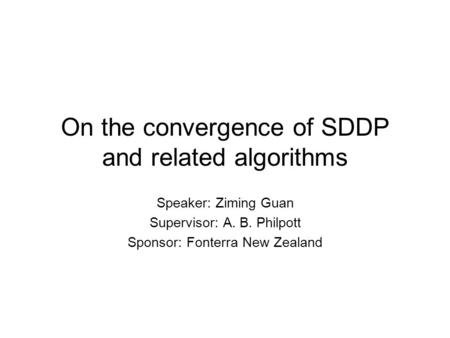 On the convergence of SDDP and related algorithms Speaker: Ziming Guan Supervisor: A. B. Philpott Sponsor: Fonterra New Zealand.