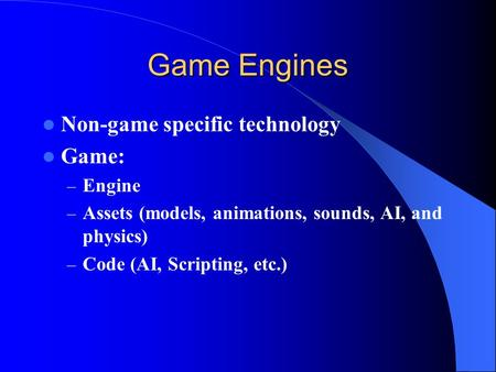 Game Engines Non-game specific technology Game: – Engine – Assets (models, animations, sounds, AI, and physics) – Code (AI, Scripting, etc.)