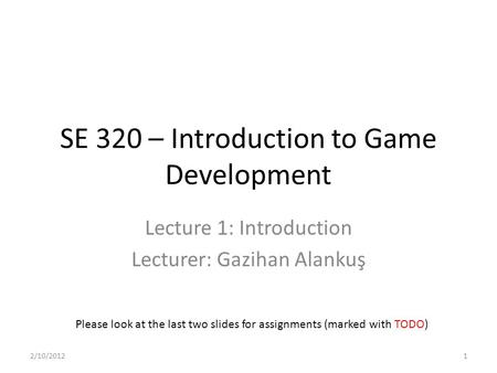 SE 320 – Introduction to Game Development Lecture 1: Introduction Lecturer: Gazihan Alankuş Please look at the last two slides for assignments (marked.