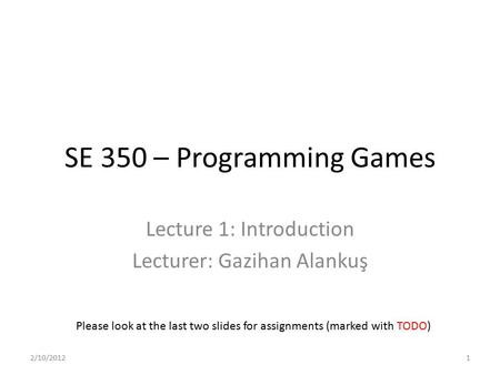 SE 350 – Programming Games Lecture 1: Introduction Lecturer: Gazihan Alankuş Please look at the last two slides for assignments (marked with TODO) 2/10/20121.