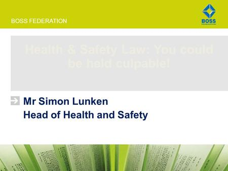 BOSS FEDERATION Health & Safety Law: You could be held culpable! Mr Simon Lunken Head of Health and Safety.