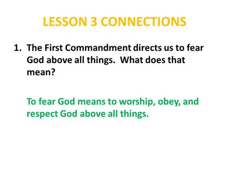 LESSON 3 CONNECTIONS The First Commandment directs us to fear God above all things. What does that mean? To fear God means to worship, obey, and respect.