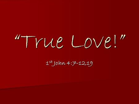 """True Love!"" 1 st John 4:7-12,19. 7 - Dear friends, let us love one another, for love comes from God. Everyone who loves has been born of God and knows."