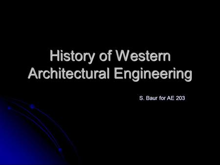 History of Western Architectural Engineering S. Baur for AE 203.