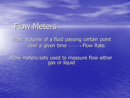 Flow Meters Flow: Volume of a fluid passing certain point over a given time Flow Rate. over a given time Flow Rate. Flow meters:sets used to measure flow.