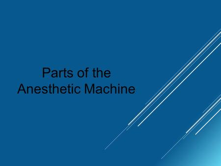 Parts of the Anesthetic Machine. Purpose of the Anesthetic Machine A liquid inhalant anesthetic is vaporized into a carrier gas, and delivered to the.