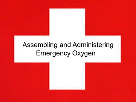 Emergency Oxygen Assembly and Administration By Alexa Keenan Assembling and Administering Emergency Oxygen.