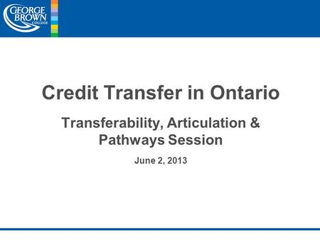 Credit Transfer in Ontario Transferability, Articulation & Pathways Session June 2, 2013.
