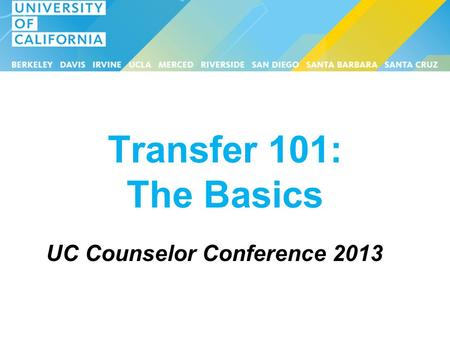 Transfer 101: The Basics UC Counselor Conference 2013.