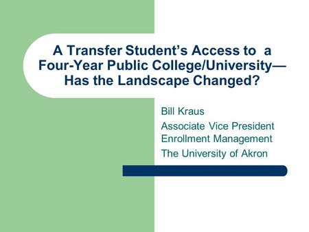 A Transfer Student's Access to a Four-Year Public College/University— Has the Landscape Changed? Bill Kraus Associate Vice President Enrollment Management.