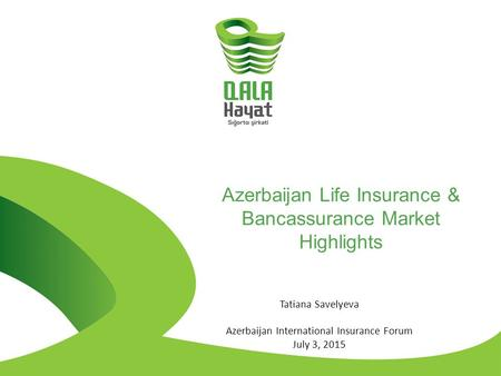 Azerbaijan Life Insurance & Bancassurance Market Highlights Tatiana Savelyeva Azerbaijan International Insurance Forum July 3, 2015.