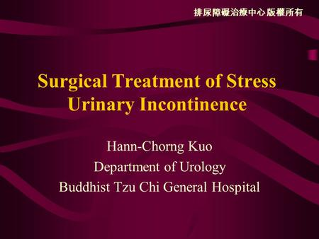 排尿障礙治療中心 版權所有 Surgical Treatment of Stress Urinary Incontinence Hann-Chorng Kuo Department of Urology Buddhist Tzu Chi General Hospital.