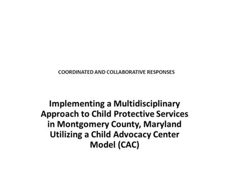 COORDINATED AND COLLABORATIVE RESPONSES Implementing a Multidisciplinary Approach to Child Protective Services in Montgomery County, Maryland Utilizing.