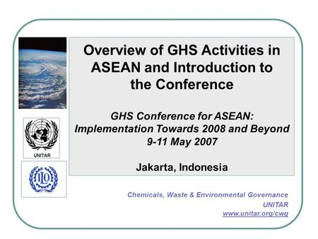 Overview of GHS Activities in ASEAN and Introduction to the Conference GHS Conference for ASEAN: Implementation Towards 2008 and Beyond 9-11 May 2007 Jakarta,