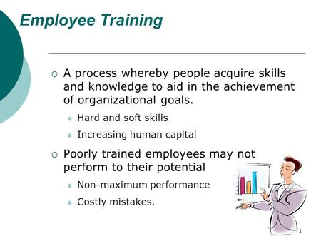 1 Employee Training  A process whereby people acquire skills and knowledge to aid in the achievement of organizational goals. Hard and soft skills Increasing.