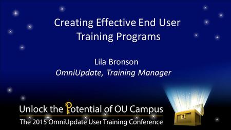 Creating Effective End User Training Programs Lila Bronson OmniUpdate, Training Manager.