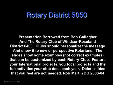 Start – Fireside Chat Presentation Borrowed from Bob Gallagher And The Rotary Club of Windsor-Roseland District 6400. Clubs should personalize the message.