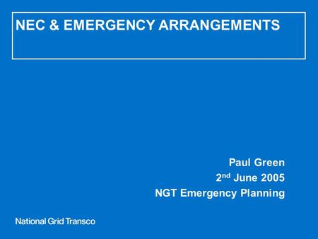 NEC & EMERGENCY ARRANGEMENTS Paul Green 2 nd June 2005 NGT Emergency Planning.