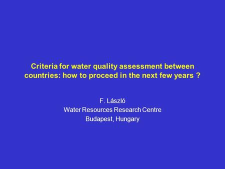 Criteria for water quality assessment between countries: how to proceed in the next few years ? F. László Water Resources Research Centre Budapest, Hungary.